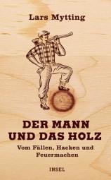 Der Mann und das Holz - Vom Fällen, Hacken und Feuermachen